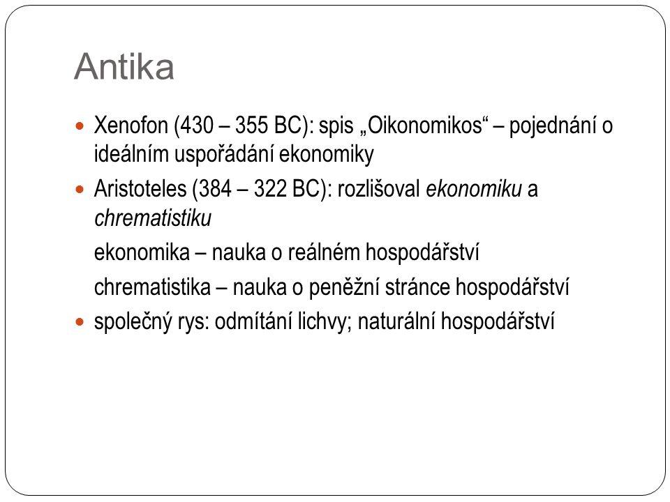 """Antika Xenofon (430 – 355 BC): spis """"Oikonomikos – pojednání o ideálním uspořádání ekonomiky Aristoteles (384 – 322 BC): rozlišoval ekonomiku a chrematistiku ekonomika – nauka o reálném hospodářství chrematistika – nauka o peněžní stránce hospodářství společný rys: odmítání lichvy; naturální hospodářství"""