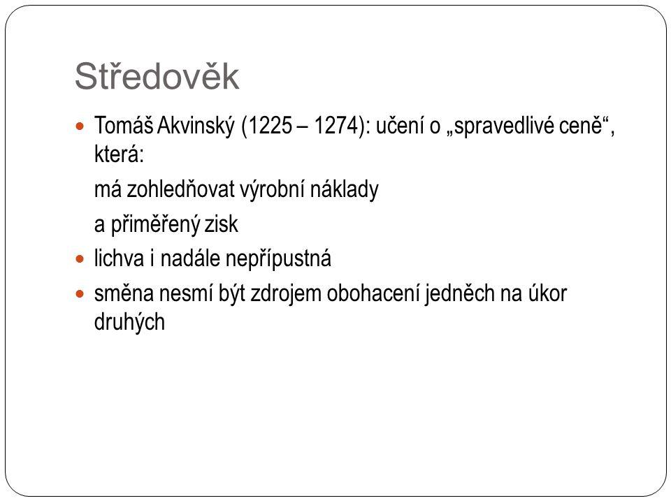 """Středověk Tomáš Akvinský (1225 – 1274): učení o """"spravedlivé ceně , která: má zohledňovat výrobní náklady a přiměřený zisk lichva i nadále nepřípustná směna nesmí být zdrojem obohacení jedněch na úkor druhých"""