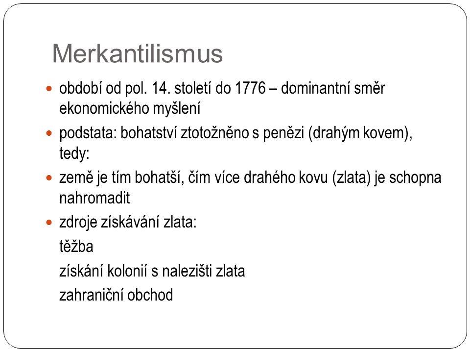 Merkantilismus období od pol. 14. století do 1776 – dominantní směr ekonomického myšlení podstata: bohatství ztotožněno s penězi (drahým kovem), tedy: