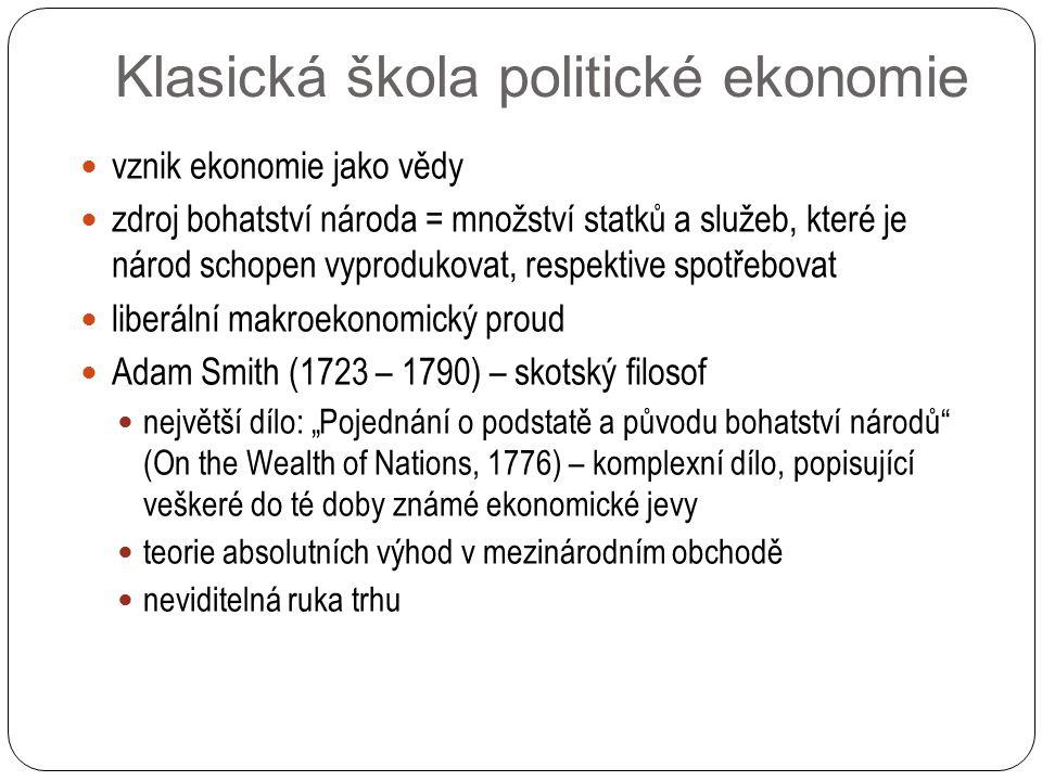 """Klasická škola politické ekonomie vznik ekonomie jako vědy zdroj bohatství národa = množství statků a služeb, které je národ schopen vyprodukovat, respektive spotřebovat liberální makroekonomický proud Adam Smith (1723 – 1790) – skotský filosof největší dílo: """"Pojednání o podstatě a původu bohatství národů (On the Wealth of Nations, 1776) – komplexní dílo, popisující veškeré do té doby známé ekonomické jevy teorie absolutních výhod v mezinárodním obchodě neviditelná ruka trhu"""