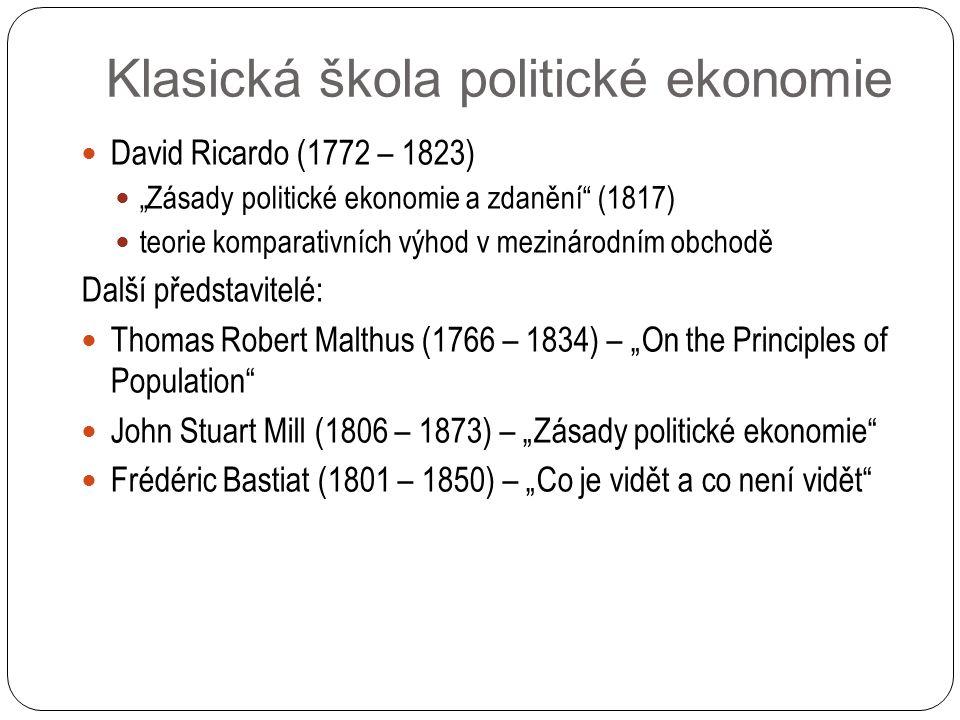 """David Ricardo (1772 – 1823) """"Zásady politické ekonomie a zdanění (1817) teorie komparativních výhod v mezinárodním obchodě Další představitelé: Thomas Robert Malthus (1766 – 1834) – """"On the Principles of Population John Stuart Mill (1806 – 1873) – """"Zásady politické ekonomie Frédéric Bastiat (1801 – 1850) – """"Co je vidět a co není vidět Klasická škola politické ekonomie"""