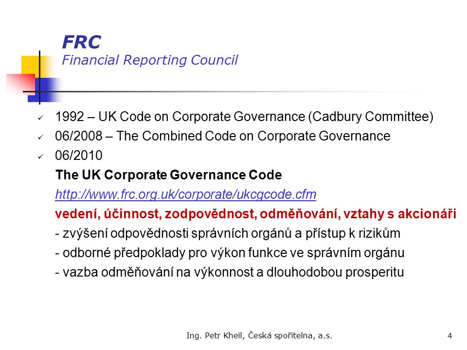 Ing. Petr Kheil, Česká spořitelna, a.s. 4 FRC Financial Reporting Council 1992 – UK Code on Corporate Governance (Cadbury Committee) 06/2008 – The Com