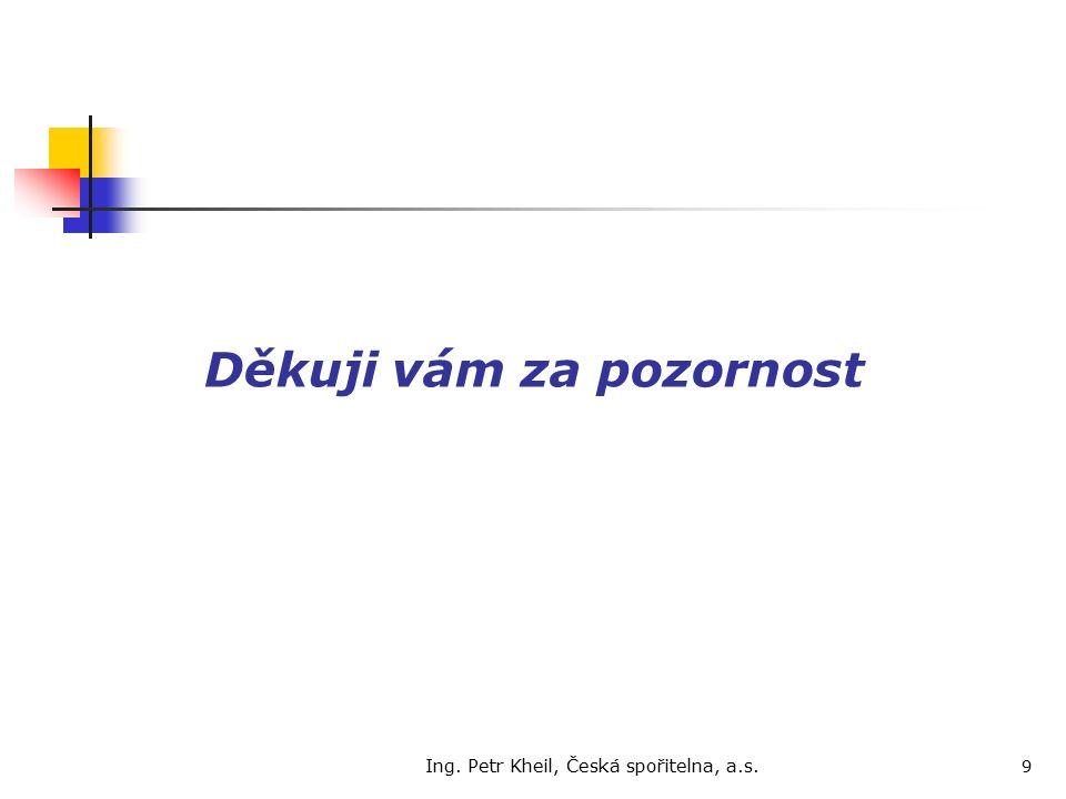 Ing. Petr Kheil, Česká spořitelna, a.s. 9 Děkuji vám za pozornost