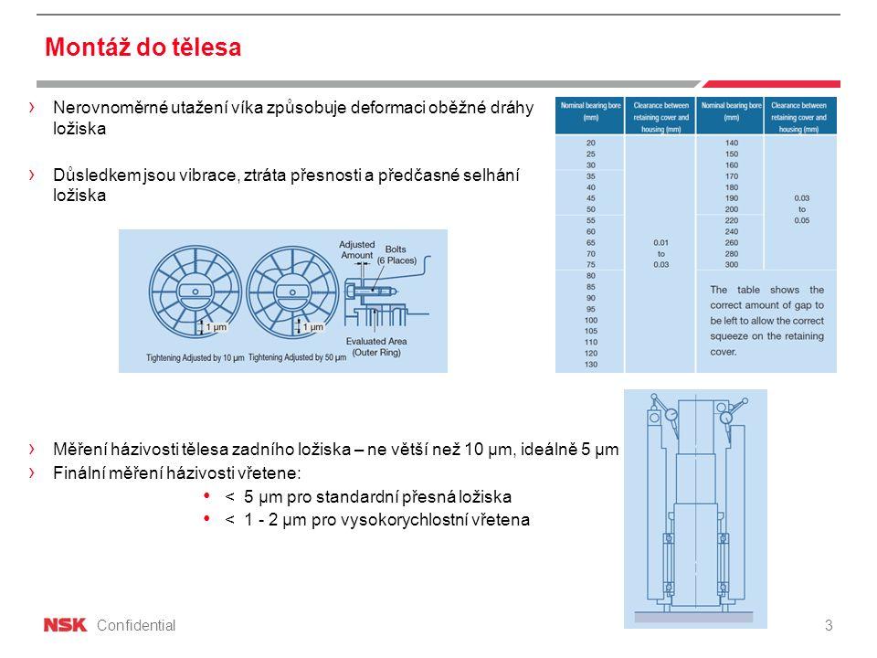 Confidential Montáž do tělesa 3 › Nerovnoměrné utažení víka způsobuje deformaci oběžné dráhy ložiska › Důsledkem jsou vibrace, ztráta přesnosti a předčasné selhání ložiska › Měření házivosti tělesa zadního ložiska – ne větší než 10 µm, ideálně 5 µm › Finální měření házivosti vřetene: < 5 µm pro standardní přesná ložiska < 1 - 2 µm pro vysokorychlostní vřetena