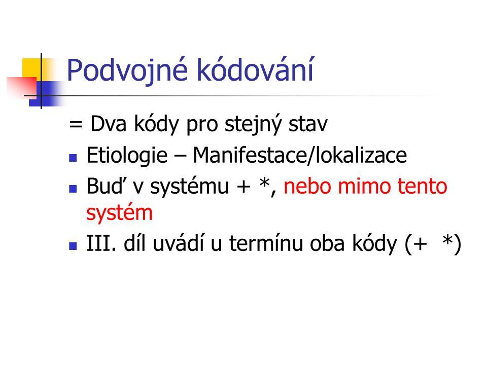 Podvojné kódování = Dva kódy pro stejný stav Etiologie – Manifestace/lokalizace Buď v systému + *, nebo mimo tento systém III. díl uvádí u termínu oba