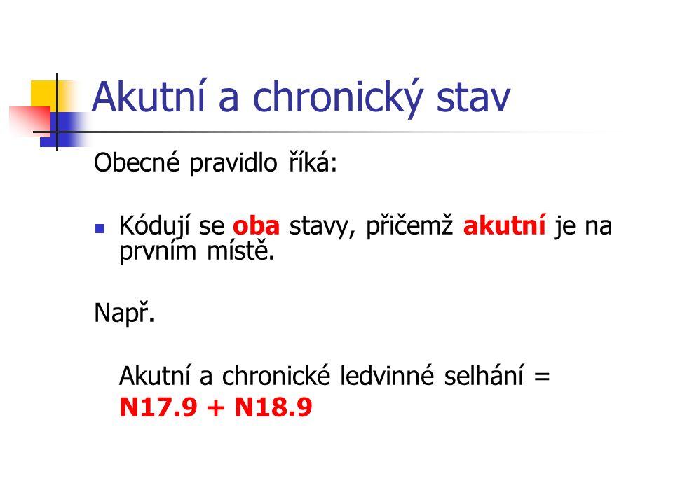 Akutní a chronický stav Obecné pravidlo říká: Kódují se oba stavy, přičemž akutní je na prvním místě. Např. Akutní a chronické ledvinné selhání = N17.