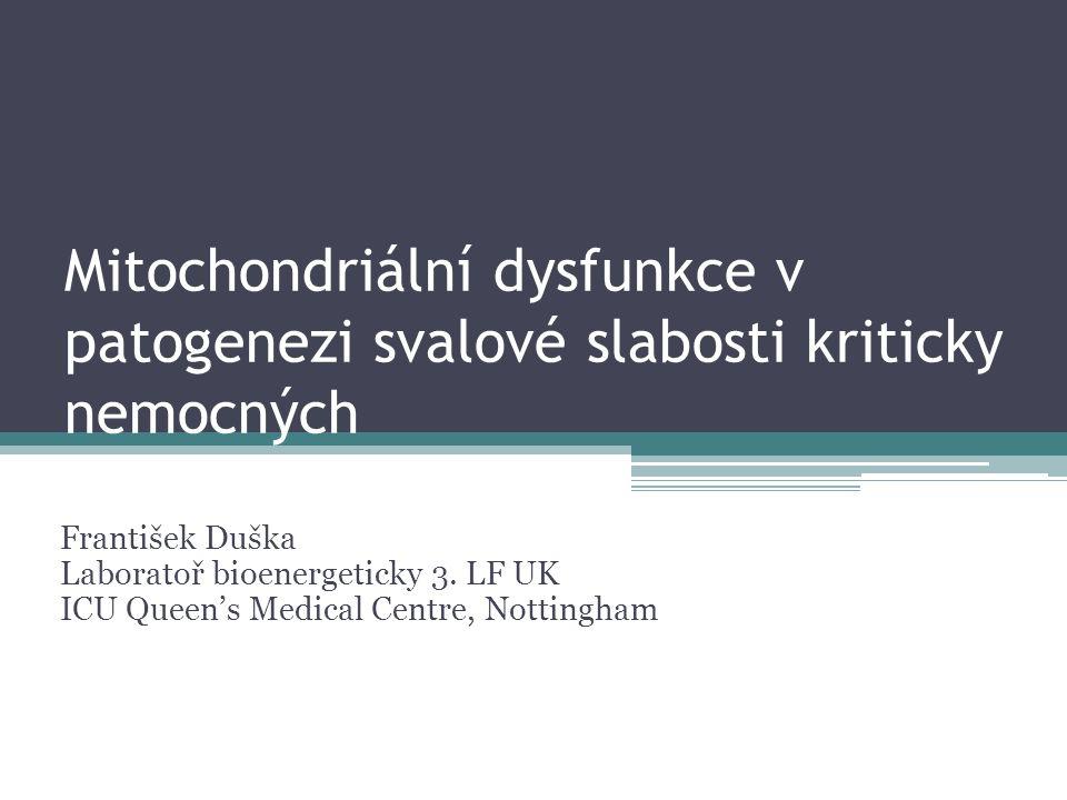 Mitochondriální dysfunkce v patogenezi svalové slabosti kriticky nemocných František Duška Laboratoř bioenergeticky 3. LF UK ICU Queen's Medical Centr