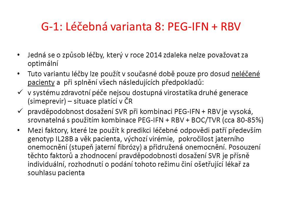 G-1: Léčebná varianta 8: PEG-IFN + RBV Jedná se o způsob léčby, který v roce 2014 zdaleka nelze považovat za optimální Tuto variantu léčby lze použít v současné době pouze pro dosud neléčené pacienty a při splnění všech následujících předpokladů: v systému zdravotní péče nejsou dostupná virostatika druhé generace (simeprevir) – situace platící v ČR pravděpodobnost dosažení SVR při kombinaci PEG-IFN + RBV je vysoká, srovnatelná s použitím kombinace PEG-IFN + RBV + BOC/TVR (cca 80-85%) Mezi faktory, které lze použít k predikci léčebné odpovědi patří především genotyp IL28B a věk pacienta, výchozí virémie, pokročilost jaterního onemocnění (stupeň jaterní fibrózy) a přidružená onemocnění.