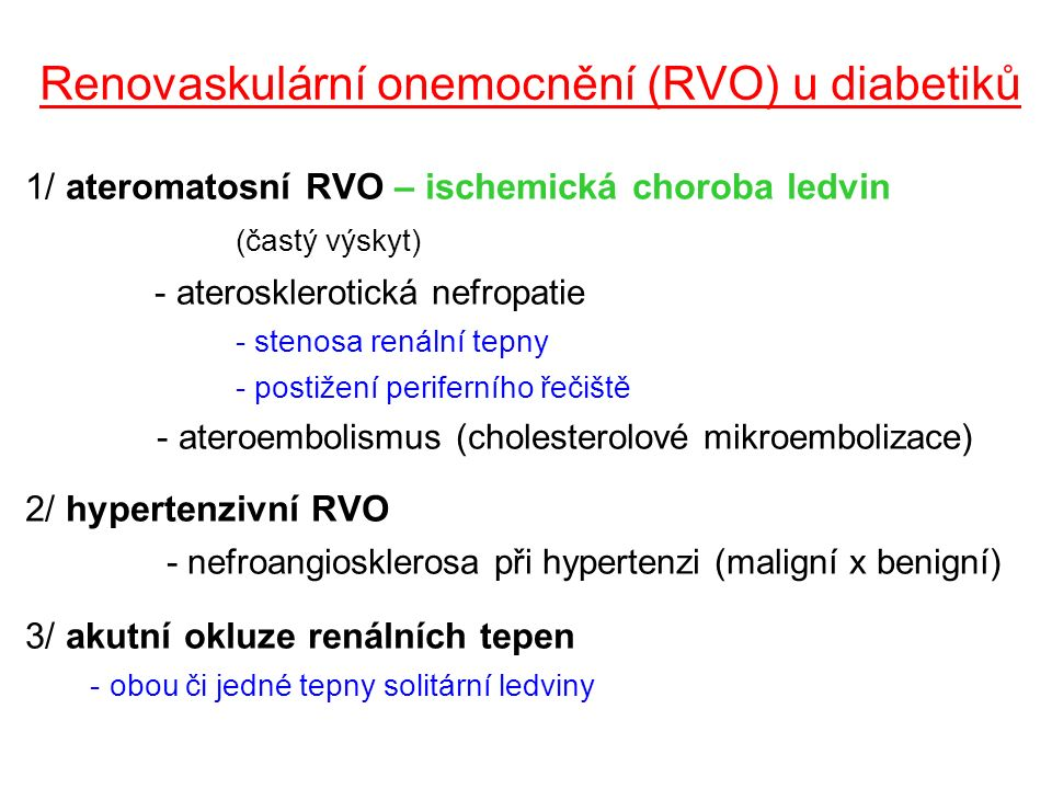 Renovaskulární onemocnění (RVO) u diabetiků 1/ ateromatosní RVO – ischemická choroba ledvin (častý výskyt) - aterosklerotická nefropatie - stenosa renální tepny - postižení periferního řečiště - ateroembolismus (cholesterolové mikroembolizace) 2/ hypertenzivní RVO (relativně nadhodnocený výskyt) - nefroangiosklerosa při hypertenzi (maligní x benigní) 3/ akutní okluze renálních tepen - obou či jedné tepny solitární ledviny