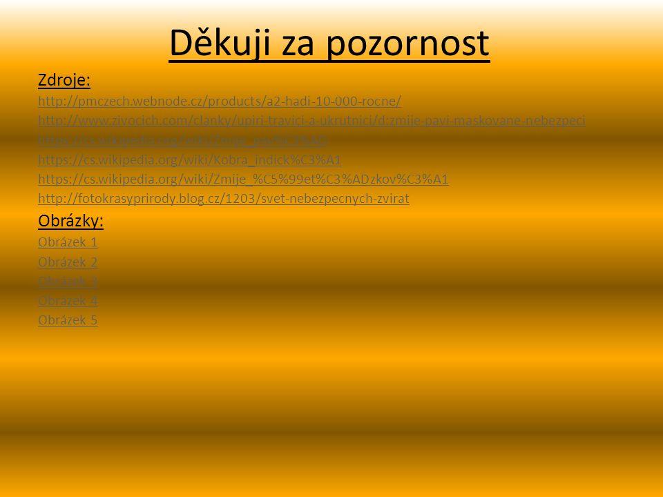 Děkuji za pozornost Zdroje: http://pmczech.webnode.cz/products/a2-hadi-10-000-rocne/ http://www.zivocich.com/clanky/upiri-travici-a-ukrutnici/d:zmije-pavi-maskovane-nebezpeci https://cs.wikipedia.org/wiki/Zmije_pav%C3%AD https://cs.wikipedia.org/wiki/Kobra_indick%C3%A1 https://cs.wikipedia.org/wiki/Zmije_%C5%99et%C3%ADzkov%C3%A1 http://fotokrasyprirody.blog.cz/1203/svet-nebezpecnych-zvirat Obrázky: Obrázek 1 Obrázek 2 Obrázek 3 Obrázek 4 Obrázek 5