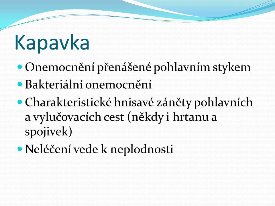 Kapavka Onemocnění přenášené pohlavním stykem Bakteriální onemocnění Charakteristické hnisavé záněty pohlavních a vylučovacích cest (někdy i hrtanu a spojivek) Neléčení vede k neplodnosti