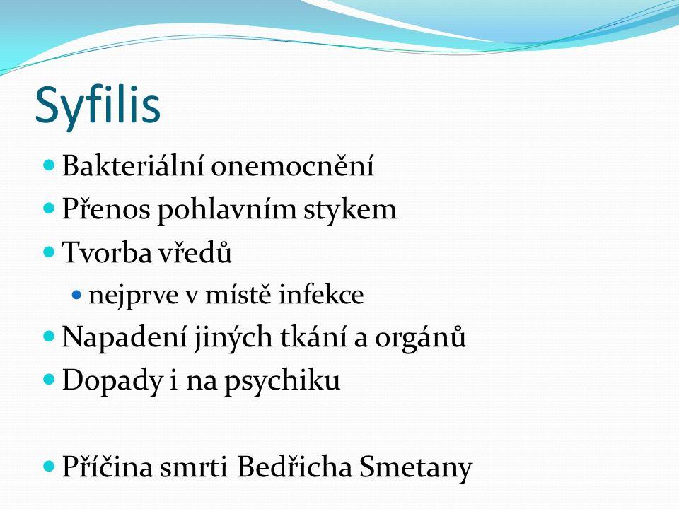 Syfilis Bakteriální onemocnění Přenos pohlavním stykem Tvorba vředů nejprve v místě infekce Napadení jiných tkání a orgánů Dopady i na psychiku Příčina smrti Bedřicha Smetany
