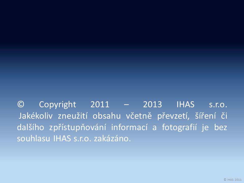 © IHAS 2011 © Copyright 2011 – 2013 IHAS s.r.o. Jakékoliv zneužití obsahu včetně převzetí, šíření či dalšího zpřístupňování informací a fotografií je