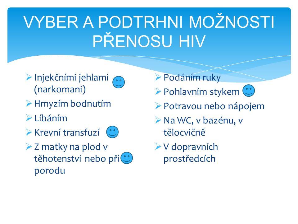 VYBER A PODTRHNI MOŽNOSTI PŘENOSU HIV  Injekčními jehlami (narkomani)  Hmyzím bodnutím  Líbáním  Krevní transfuzí  Z matky na plod v těhotenství nebo při porodu  Podáním ruky  Pohlavním stykem  Potravou nebo nápojem  Na WC, v bazénu, v tělocvičně  V dopravních prostředcích
