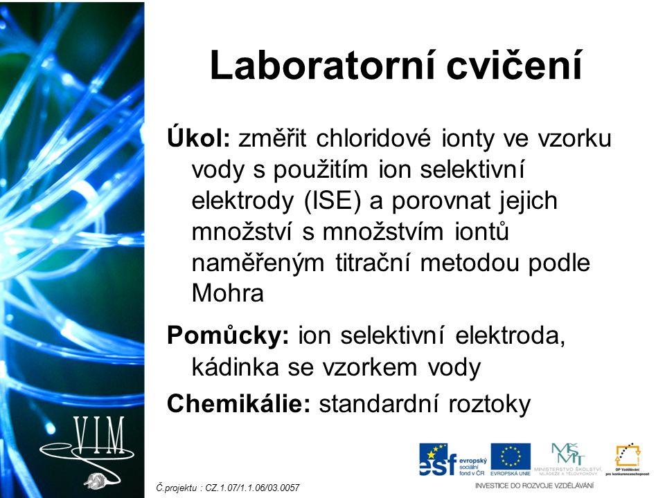 Č.projektu : CZ.1.07/1.1.06/03.0057 Laboratorní cvičení Úkol: změřit chloridové ionty ve vzorku vody s použitím ion selektivní elektrody (ISE) a porovnat jejich množství s množstvím iontů naměřeným titrační metodou podle Mohra Pomůcky: ion selektivní elektroda, kádinka se vzorkem vody Chemikálie: standardní roztoky