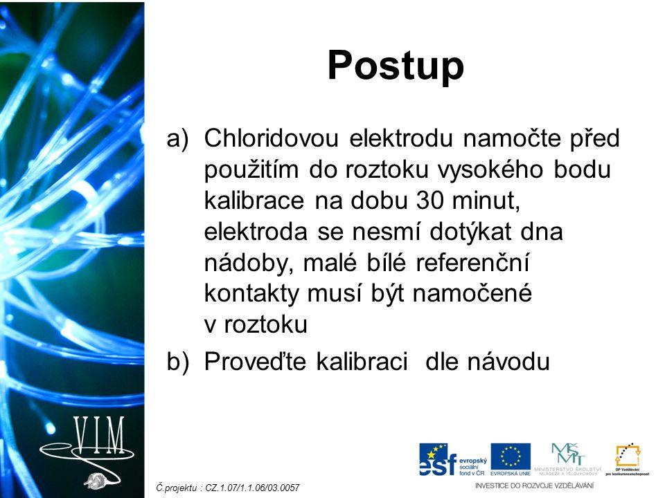 Č.projektu : CZ.1.07/1.1.06/03.0057 Postup a)Chloridovou elektrodu namočte před použitím do roztoku vysokého bodu kalibrace na dobu 30 minut, elektrod