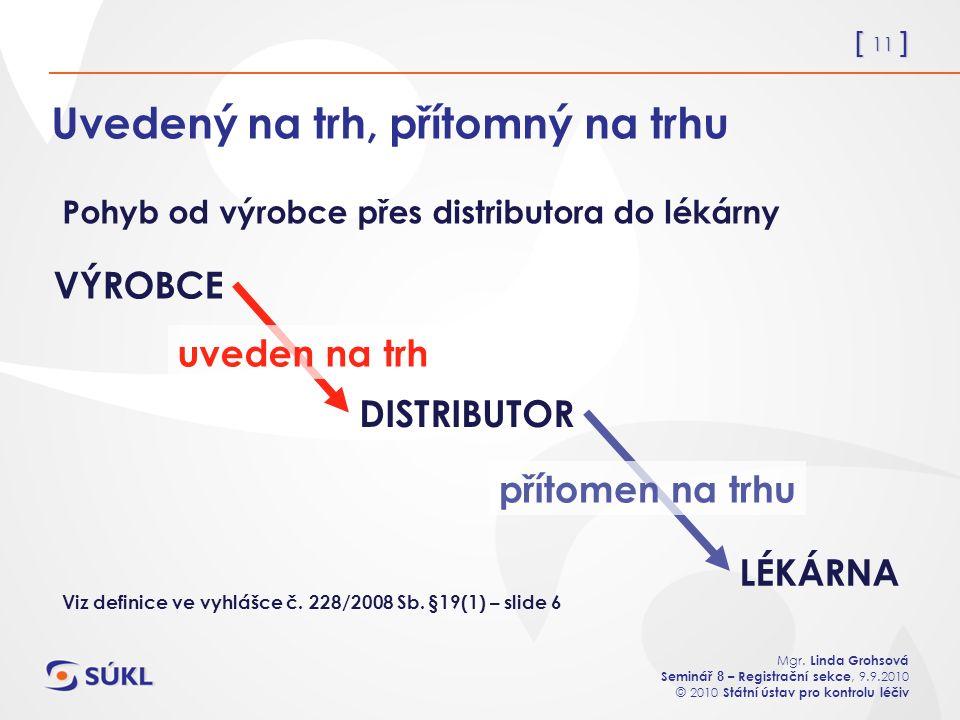 [ 11 ] Mgr. Linda Grohsová Seminář 8 – Registrační sekce, 9.9.2010 © 2010 Státní ústav pro kontrolu léčiv Uvedený na trh, přítomný na trhu Pohyb od vý