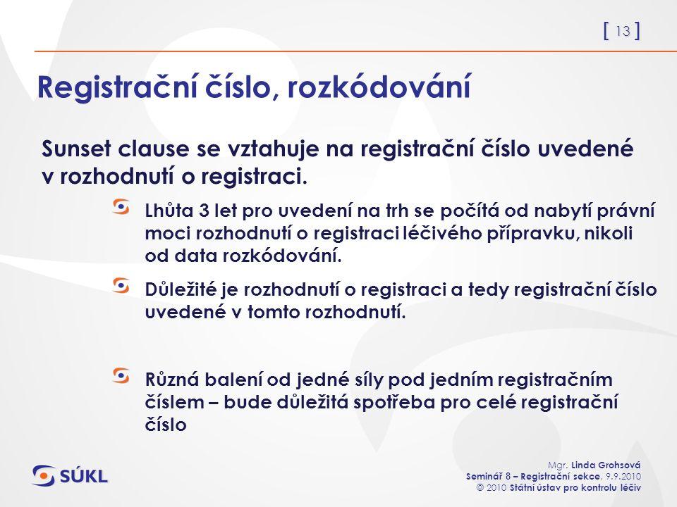 [ 13 ] Mgr. Linda Grohsová Seminář 8 – Registrační sekce, 9.9.2010 © 2010 Státní ústav pro kontrolu léčiv Registrační číslo, rozkódování Lhůta 3 let p