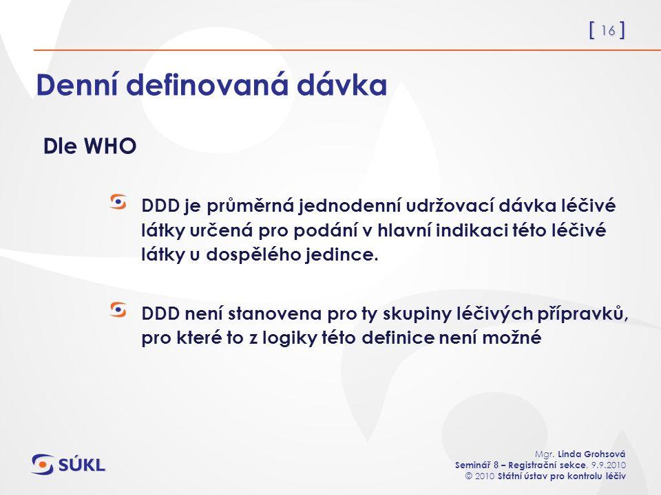 [ 16 ] Mgr. Linda Grohsová Seminář 8 – Registrační sekce, 9.9.2010 © 2010 Státní ústav pro kontrolu léčiv Denní definovaná dávka DDD je průměrná jedno