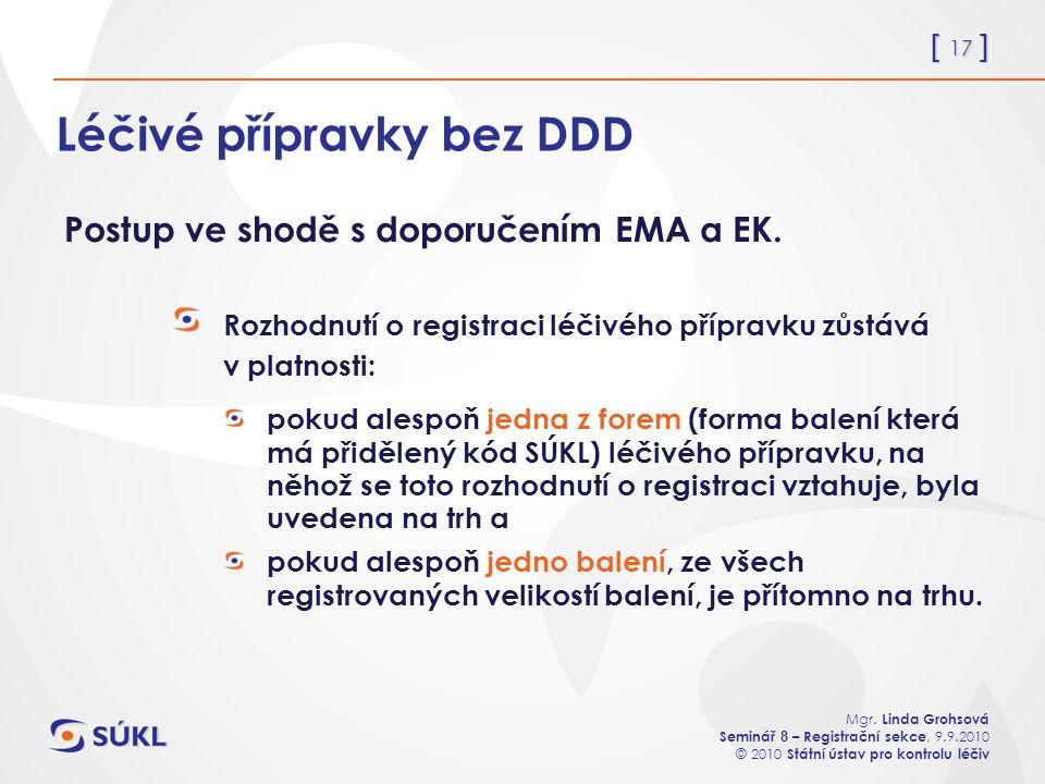 [ 17 ] Mgr. Linda Grohsová Seminář 8 – Registrační sekce, 9.9.2010 © 2010 Státní ústav pro kontrolu léčiv Léčivé přípravky bez DDD Rozhodnutí o regist