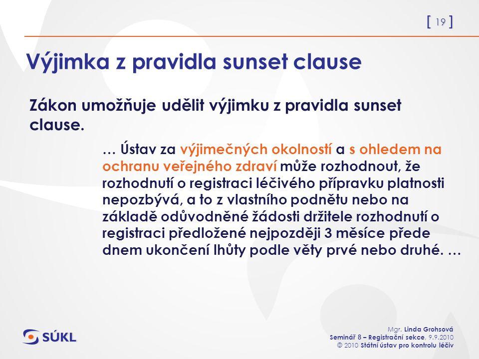 [ 19 ] Mgr. Linda Grohsová Seminář 8 – Registrační sekce, 9.9.2010 © 2010 Státní ústav pro kontrolu léčiv Výjimka z pravidla sunset clause … Ústav za