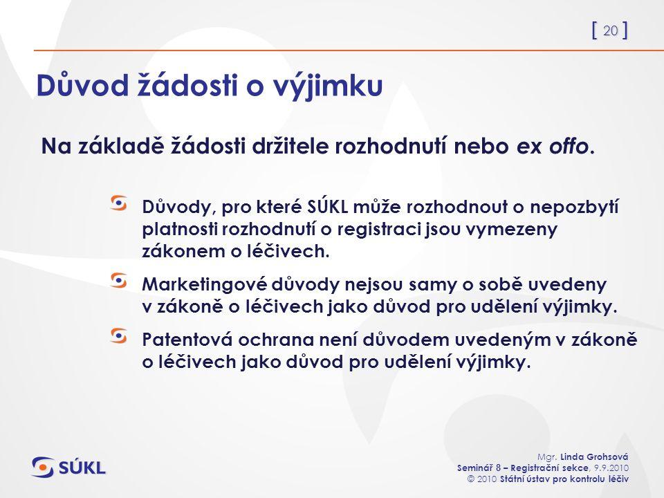 [ 20 ] Mgr. Linda Grohsová Seminář 8 – Registrační sekce, 9.9.2010 © 2010 Státní ústav pro kontrolu léčiv Důvod žádosti o výjimku Důvody, pro které SÚ