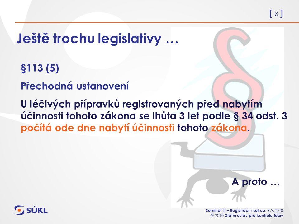 [ 8 ] Mgr. Linda Grohsová Seminář 8 – Registrační sekce, 9.9.2010 © 2010 Státní ústav pro kontrolu léčiv Ještě trochu legislativy … §113 (5) Přechodná