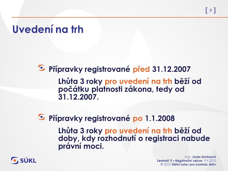 [ 9 ] Mgr. Linda Grohsová Seminář 8 – Registrační sekce, 9.9.2010 © 2010 Státní ústav pro kontrolu léčiv Uvedení na trh Přípravky registrované před 31