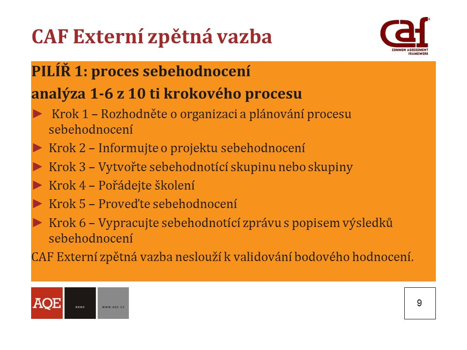 9 CAF Externí zpětná vazba PILÍŘ 1: proces sebehodnocení analýza 1-6 z 10 ti krokového procesu ► Krok 1 – Rozhodněte o organizaci a plánování procesu