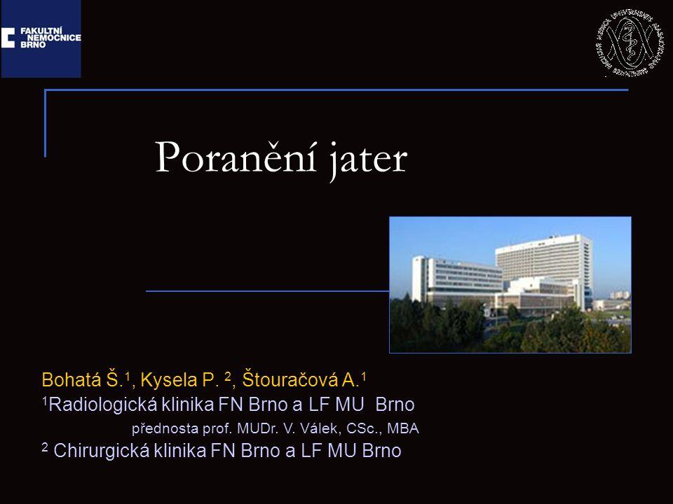 Poranění jater Bohatá Š. 1, Kysela P. 2, Štouračová A. 1 1 Radiologická klinika FN Brno a LF MU Brno přednosta prof. MUDr. V. Válek, CSc., MBA 2 Chiru