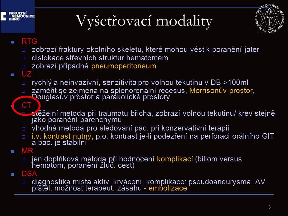 3 Vyšetřovací modality RTG  zobrazí fraktury okolního skeletu, které mohou vést k poranění jater  dislokace střevních struktur hematomem  zobrazí případné pneumoperitoneum UZ  rychlý a neinvazivní, senzitivita pro volnou tekutinu v DB >100ml  zaměřit se zejména na splenorenální recesus, Morrisonův prostor, Douglasův prostor a parakolické prostory CT  stěžejní metoda při traumatu břicha, zobrazí volnou tekutinu/ krev stejně jako poranění parenchymu  vhodná metoda pro sledování pac.