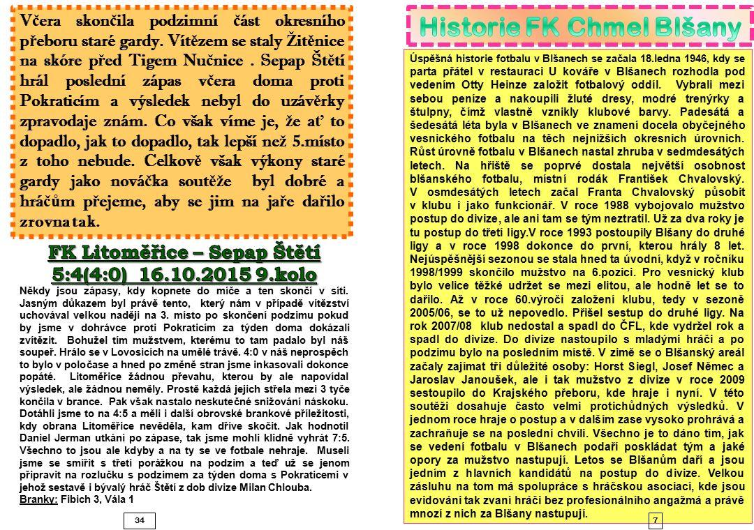 8 11 zápasů mají za sebou hráči Blšan v tomto ročníku 1.8.8.2015Blšany - Srbice2:1 2.15.8.2015Duchcov - Blšany0:2 3.22.8.2015Blšany - Bílina1:2 PK 4.29.8.2015Hrobce - Blšany0:5 5.5.9.2015Blšany - LoKo Chomutov2:0 6.12.9.2015Krupka - Blšany1:4 7.19.9.2015Blšany - Postoloprty6:0 8.26.9.2015Horní Jiřetín - Blšany0:2 9.3.10.2015Blšany - Proboštov3:2 10.10.10.2015Žatec - Blšany3:1 11.17.10.2015Blšany-Modlany4:5 Poslední 3 zápasy s Blšany jsme vyhr áli SoutěžKoloDatumSoupeřiVýsledek Divize sk.B716.9.1989BlšanyŠtětí2:1 Divize sk.B2221.4.1990ŠtětíBlšany1:1 Ústecký přebor14.4.11.2006Blšany BŠtětí1:1 Ústecký přebor29.9.6.2007Štětí Blšany B3:3 Ústecký přebor2.15.8.2009Štětí Blšany 0:5 Ústecký přebor17.20.3.2010 Blšany Štětí2:1 Ústecký přebor11.16.10.2010ŠtětíBlšany1:3 Ústecký přebor26.22.5.2011BlšanyŠtětí7:1 Ústecký přebor9.7.10.2012BlšanyŠtětí1:1 Ústecký přebor24.4.5.2013ŠtětíBlšany6:0 Ústecký přebor7.21.9.2014BlšanyŠtětí3:2 Ústecký přebor22.18.4.2015ŠtětíBlšany4:1 33 Turnaj mladší p ř ípravky 11.10.2015 Št ě tí