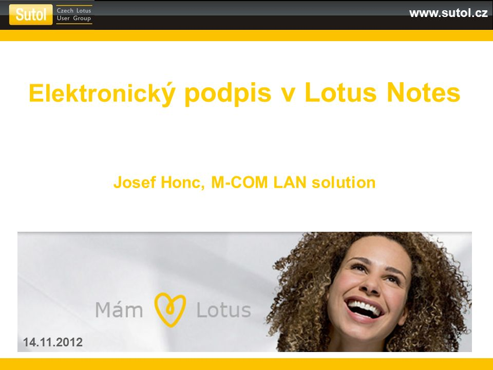 www.sutol.cz Elektronick ý podpis v Lotus Notes Josef Honc, M-COM LAN solution 14.11.2012