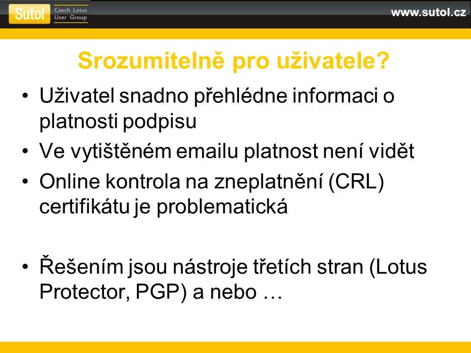 www.sutol.cz Uživatel snadno přehlédne informaci o platnosti podpisu Ve vytištěném emailu platnost není vidět Online kontrola na zneplatnění (CRL) certifikátu je problematická Řešením jsou nástroje třetích stran (Lotus Protector, PGP) a nebo … Srozumitelně pro uživatele