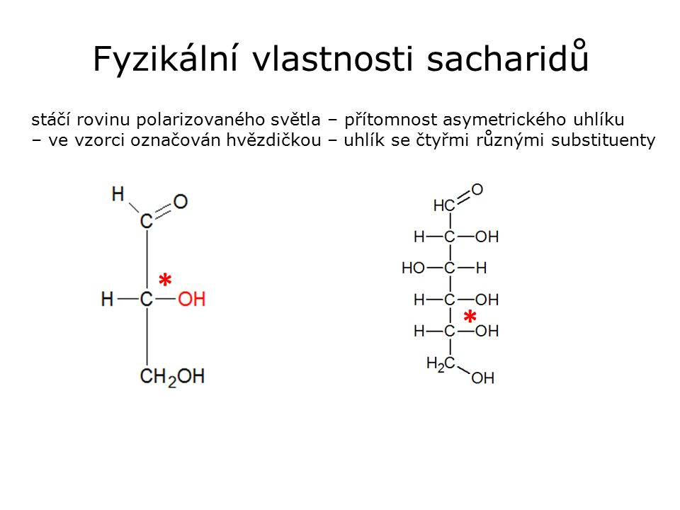 Fyzikální vlastnosti sacharidů stáčí rovinu polarizovaného světla – přítomnost asymetrického uhlíku – ve vzorci označován hvězdičkou – uhlík se čtyřmi různými substituenty * *