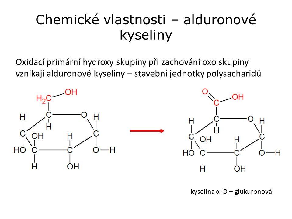 Chemické vlastnosti – alduronové kyseliny Oxidací primární hydroxy skupiny při zachování oxo skupiny vznikají alduronové kyseliny – stavební jednotky polysacharidů kyselina - D – glukuronová