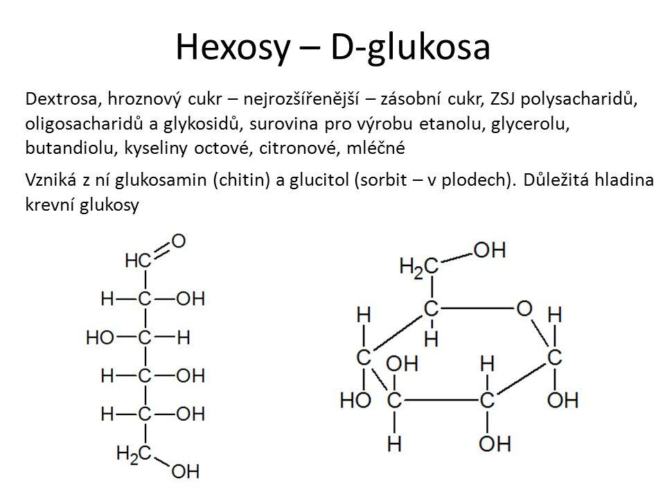 Hexosy – D-glukosa Dextrosa, hroznový cukr – nejrozšířenější – zásobní cukr, ZSJ polysacharidů, oligosacharidů a glykosidů, surovina pro výrobu etanolu, glycerolu, butandiolu, kyseliny octové, citronové, mléčné Vzniká z ní glukosamin (chitin) a glucitol (sorbit – v plodech).