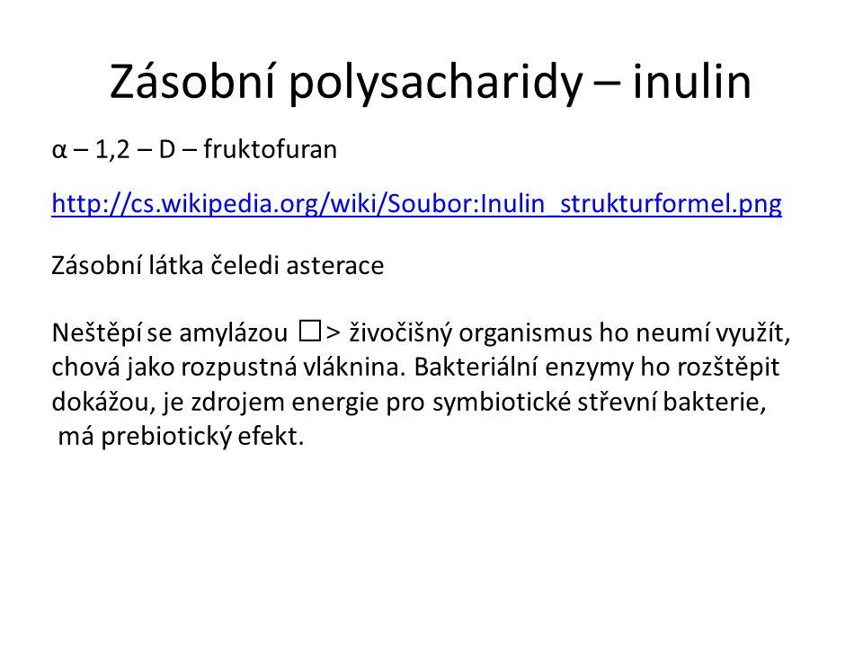 Zásobní polysacharidy – inulin http://cs.wikipedia.org/wiki/Soubor:Inulin_strukturformel.png α – 1,2 – D – fruktofuran Zásobní látka čeledi asterace Neštěpí se amylázou > živočišný organismus ho neumí využít, chová jako rozpustná vláknina.
