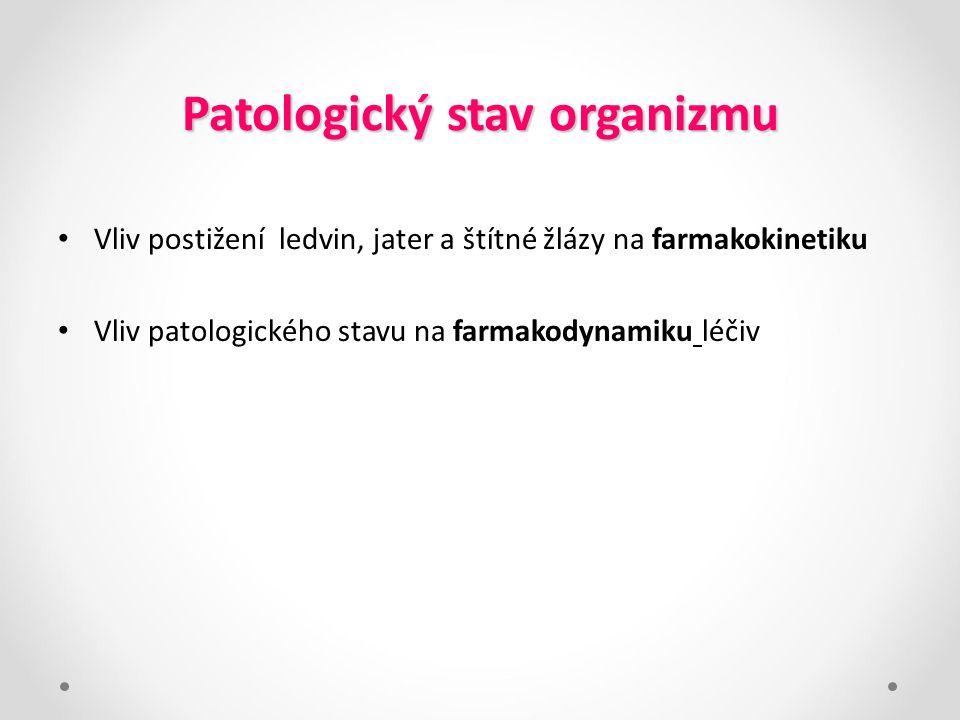 Patologický stav organizmu Vliv postižení ledvin, jater a štítné žlázy na farmakokinetiku Vliv patologického stavu na farmakodynamiku léčiv