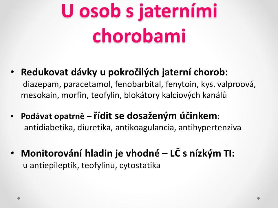 U osob s jaterními chorobami Redukovat dávky u pokročilých jaterní chorob: diazepam, paracetamol, fenobarbital, fenytoin, kys. valproová, mesokain, mo