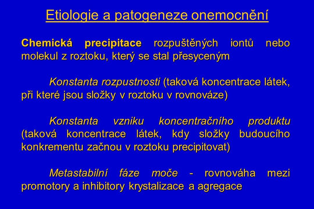 Etiologie a patogeneze onemocnění Chemická precipitace rozpuštěných iontů nebo molekul z roztoku, který se stal přesyceným Konstanta rozpustnosti (taková koncentrace látek, při které jsou složky v roztoku v rovnováze) Konstanta vzniku koncentračního produktu (taková koncentrace látek, kdy složky budoucího konkrementu začnou v roztoku precipitovat) Metastabilní fáze moče - rovnováha mezi promotory a inhibitory krystalizace a agregace