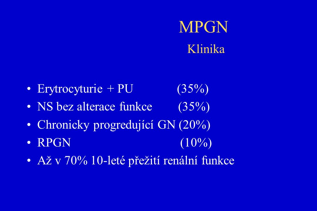 MPGN Klinika Erytrocyturie + PU (35%) NS bez alterace funkce (35%) Chronicky progredující GN (20%) RPGN (10%) Až v 70% 10-leté přežití renální funkce