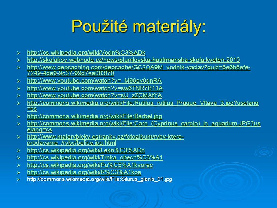 Použité materiály:  http://cs.wikipedia.org/wiki/Vodn%C3%ADk http://cs.wikipedia.org/wiki/Vodn%C3%ADk  http://skolakov.webnode.cz/news/plumlovska-hastrmanska-skola-kveten-2010 http://skolakov.webnode.cz/news/plumlovska-hastrmanska-skola-kveten-2010  http://www.geocaching.com/geocache/GC2QA9M_vodnik-vaclav?guid=5e6b6efe- 7249-4da9-9c37-99d7ea083f70 http://www.geocaching.com/geocache/GC2QA9M_vodnik-vaclav?guid=5e6b6efe- 7249-4da9-9c37-99d7ea083f70 http://www.geocaching.com/geocache/GC2QA9M_vodnik-vaclav?guid=5e6b6efe- 7249-4da9-9c37-99d7ea083f70  http://www.youtube.com/watch?v=_M99sv0qnRA http://www.youtube.com/watch?v=_M99sv0qnRA  http://www.youtube.com/watch?v=sw6TNR7B11A http://www.youtube.com/watch?v=sw6TNR7B11A  http://www.youtube.com/watch?v=sU_zZCMAtYA http://www.youtube.com/watch?v=sU_zZCMAtYA  http://commons.wikimedia.org/wiki/File:Rutilus_rutilus_Prague_Vltava_3.jpg?uselang =cs http://commons.wikimedia.org/wiki/File:Rutilus_rutilus_Prague_Vltava_3.jpg?uselang =cs http://commons.wikimedia.org/wiki/File:Rutilus_rutilus_Prague_Vltava_3.jpg?uselang =cs  http://commons.wikimedia.org/wiki/File:Barbel.jpg http://commons.wikimedia.org/wiki/File:Barbel.jpg  http://commons.wikimedia.org/wiki/File:Carp_(Cyprinus_carpio)_in_aquarium.JPG?us elang=cs http://commons.wikimedia.org/wiki/File:Carp_(Cyprinus_carpio)_in_aquarium.JPG?us elang=cs http://commons.wikimedia.org/wiki/File:Carp_(Cyprinus_carpio)_in_aquarium.JPG?us elang=cs  http://www.malerybicky.estranky.cz/fotoalbum/ryby-ktere- prodavame_/ryby/belice.jpg.html http://www.malerybicky.estranky.cz/fotoalbum/ryby-ktere- prodavame_/ryby/belice.jpg.html http://www.malerybicky.estranky.cz/fotoalbum/ryby-ktere- prodavame_/ryby/belice.jpg.html  http://cs.wikipedia.org/wiki/Lekn%C3%ADn http://cs.wikipedia.org/wiki/Lekn%C3%ADn  http://cs.wikipedia.org/wiki/Trnka_obecn%C3%A1 http://cs.wikipedia.org/wiki/Trnka_obecn%C3%A1  http://cs.wikipedia.org/wiki/Pu%C5%A1kvorec http://cs.wikipedia.org/wiki/Pu%C5%A1kvorec  http://cs.wikipedia