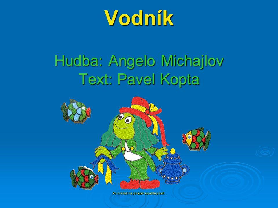 Vodník Hudba: Angelo Michajlov Text: Pavel Kopta Po kliknutí na obrázek spustíte píseň.