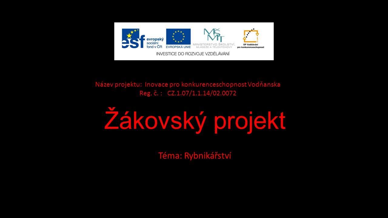 Žákovský projekt Téma: Rybnikářství Název projektu: Inovace pro konkurenceschopnost Vodňanska Reg.
