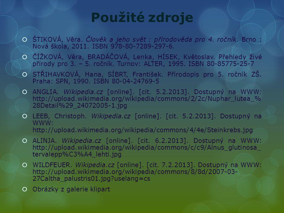 Použité zdroje  ŠTIKOVÁ, Věra. Člověk a jeho svět : přírodověda pro 4. ročník. Brno : Nová škola, 2011. ISBN 978-80-7289-297-6.  ČÍŽKOVÁ, Věra, BRAD