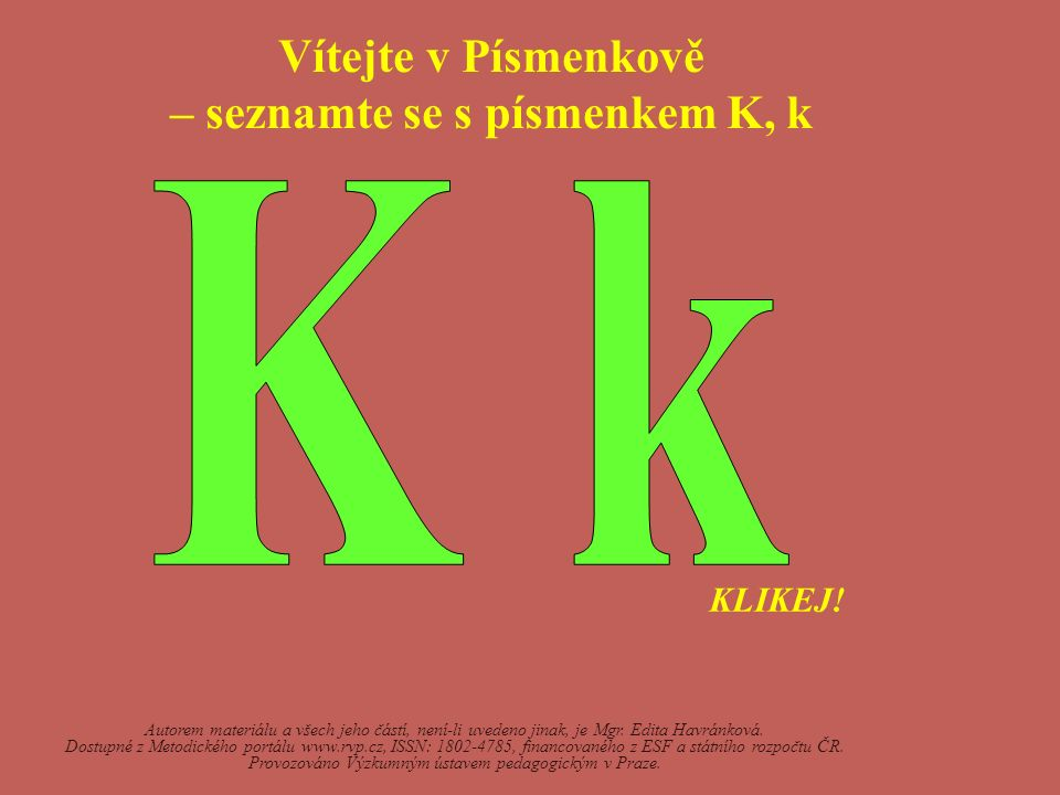Vítejte v Písmenkově – seznamte se s písmenkem K, k Autorem materiálu a všech jeho částí, není-li uvedeno jinak, je Mgr. Edita Havránková. Dostupné z
