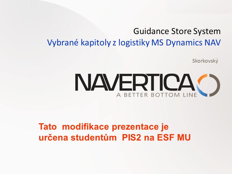 Guidance Store System Vybrané kapitoly z logistiky MS Dynamics NAV Skorkovský Tato modifikace prezentace je určena studentům PIS2 na ESF MU
