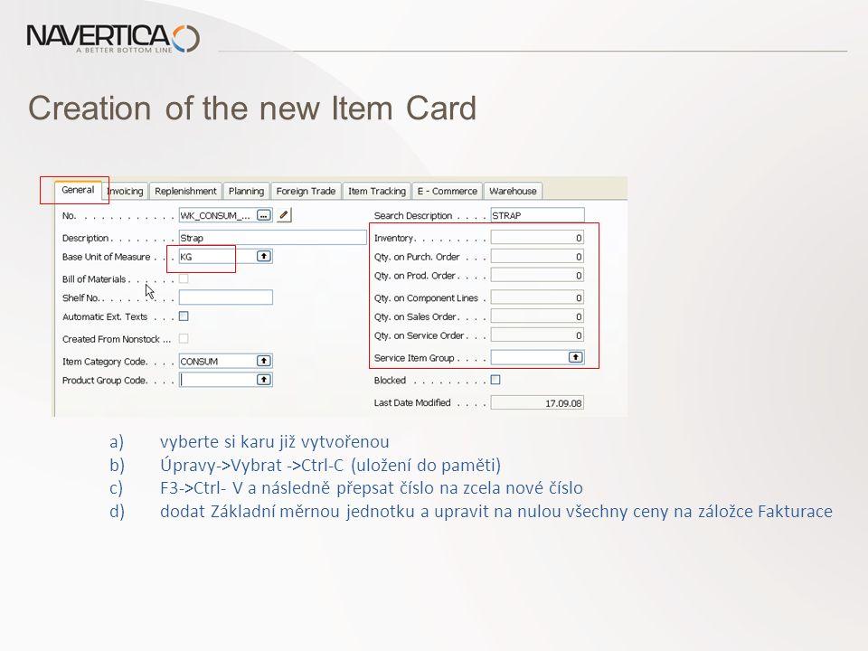Creation of the new Item Card a)vyberte si karu již vytvořenou b)Úpravy->Vybrat ->Ctrl-C (uložení do paměti) c)F3->Ctrl- V a následně přepsat číslo na