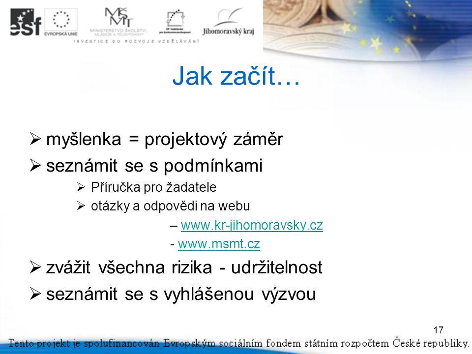 17 Jak začít…  myšlenka = projektový záměr  seznámit se s podmínkami  Příručka pro žadatele  otázky a odpovědi na webu – www.kr-jihomoravsky.czwww.kr-jihomoravsky.cz - www.msmt.czwww.msmt.cz  zvážit všechna rizika - udržitelnost  seznámit se s vyhlášenou výzvou